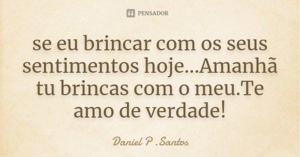 se eu brincar com os seus sentimentos hoje...Amanhã tu brincas com o meu.Te amo de verdade!... Frase de Daniel P. Santos.