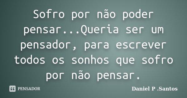 Sofro por não poder pensar...Queria ser um pensador, para escrever todos os sonhos que sofro por não pensar.... Frase de Daniel P. Santos.