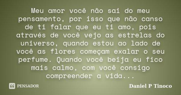 Meu amor você não sai do meu pensamento, por isso que não canso de ti falar que eu ti amo, pois através de você vejo as estrelas do universo, quando estou ao la... Frase de Daniel P Tinoco.