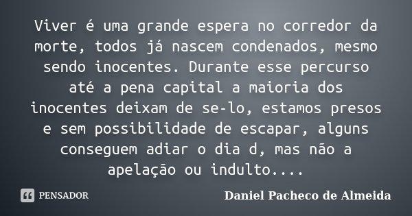 Viver é uma grande espera no corredor da morte, todos já nascem condenados, mesmo sendo inocentes. Durante esse percurso até a pena capital a maioria dos inocen... Frase de Daniel Pacheco de Almeida.