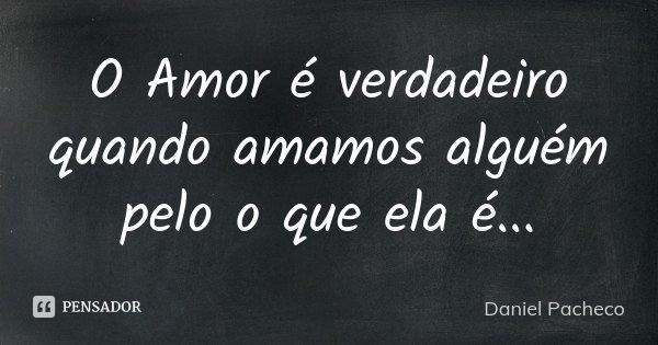 O Amor é verdadeiro quando amamos alguém pelo o que ela é...... Frase de Daniel Pacheco.