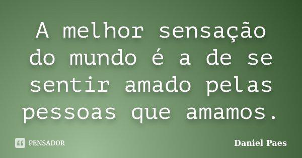 A melhor sensação do mundo é a de se sentir amado pelas pessoas que amamos.... Frase de Daniel Paes.