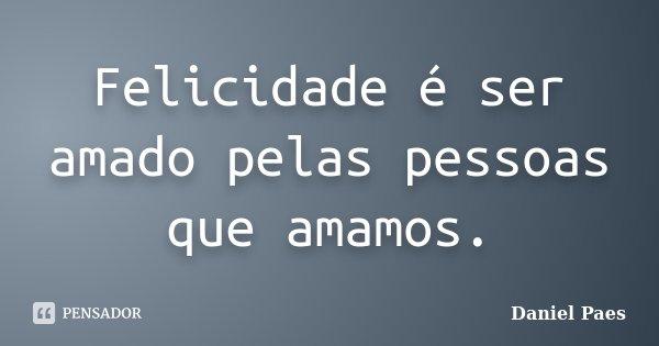 Felicidade é ser amado pelas pessoas que amamos.... Frase de Daniel Paes.