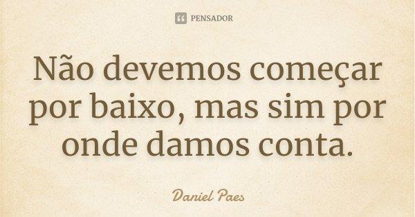 Não devemos começar por baixo, mas sim por onde damos conta.... Frase de Daniel Paes.