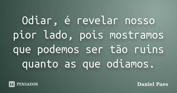 Odiar, é revelar nosso pior lado, pois mostramos que podemos ser tão ruins quanto as que odiamos.... Frase de Daniel Paes.