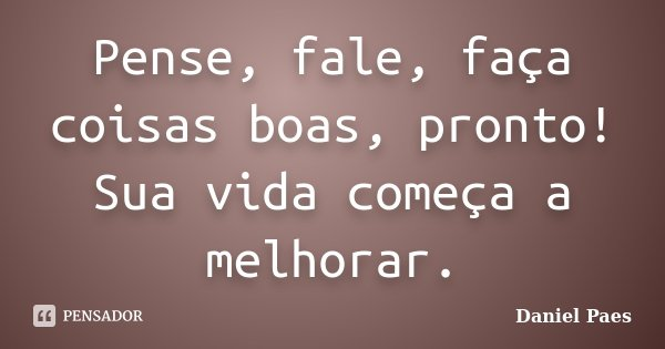 Pense, fale, faça coisas boas, pronto! sua vida começa a melhorar.... Frase de Daniel Paes.