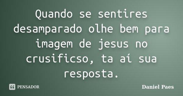 Quando se sentires desamparado olhe bem para imagem de jesus no crusificso, ta aí sua resposta.... Frase de Daniel Paes.