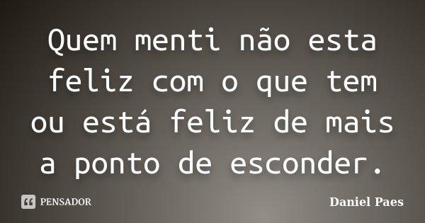 Quem menti não esta feliz com o que tem ou está feliz de mais a ponto de esconder.... Frase de Daniel Paes.