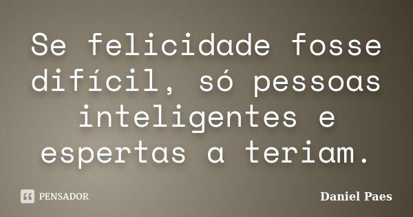 Se felicidade fosse difícil, só pessoas inteligentes e espertas a teriam.... Frase de Daniel Paes.