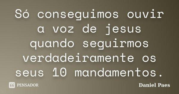 Só conseguimos ouvir a voz de jesus quando seguirmos verdadeiramente os seus 10 mandamentos.... Frase de Daniel Paes.
