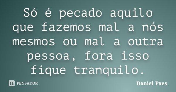 Só é pecado aquilo que fazemos mal a nós mesmos ou mal a outra pessoa, fora isso fique tranquilo.... Frase de Daniel Paes.