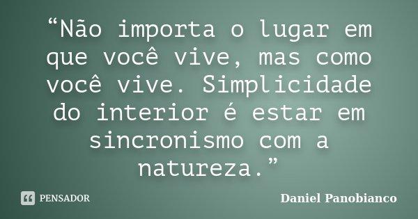 """""""Não importa o lugar em que você vive, mas como você vive. Simplicidade do interior é estar em sincronismo com a natureza.""""... Frase de Daniel Panobianco."""