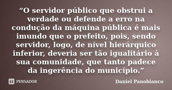 """""""O servidor público que obstrui a verdade ou defende a erro na condução da máquina pública é mais imundo que o prefeito, pois, sendo servidor, logo, de nível hi... Frase de Daniel Panobianco."""