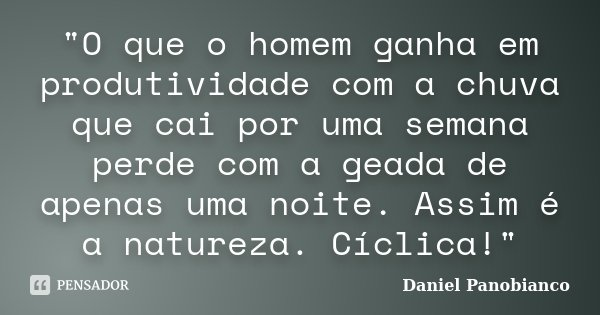 """""""O que o homem ganha em produtividade com a chuva que cai por uma semana perde com a geada de apenas uma noite. Assim é a natureza. Cíclica!""""... Frase de Daniel Panobianco."""