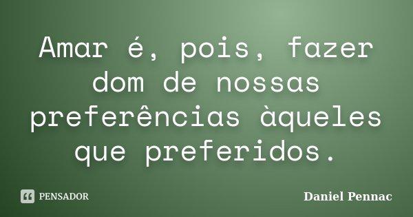 Amar é, pois, fazer dom de nossas preferências àqueles que preferidos.... Frase de Daniel Pennac.