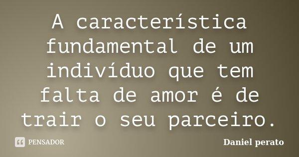 A caracteristica fundamental de um individuo que tem falta de amor é de trair o seu parceiro.... Frase de Daniel Perato.