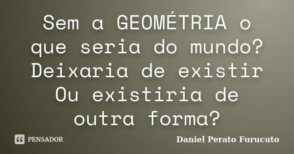 Sem a GEOMÉTRIA o que seria do mundo? Deixaria de existir Ou existiria de outra forma?... Frase de Daniel perato furucuto.