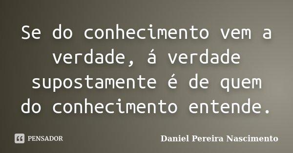 Se do conhecimento vem a verdade, á verdade supostamente é de quem do conhecimento entende.... Frase de Daniel Pereira Nascimento.
