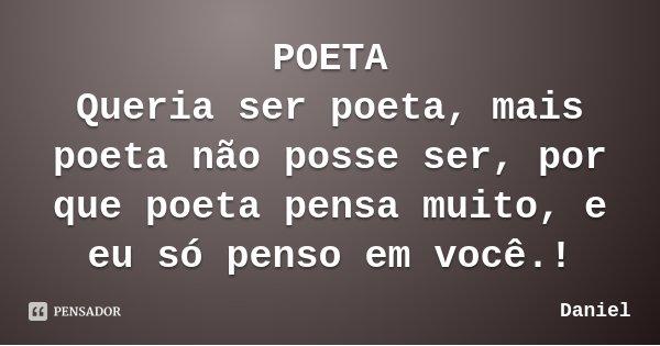 POETA Queria ser poeta, mais poeta não posse ser, por que poeta pensa muito, e eu só penso em você.!... Frase de Daniel.