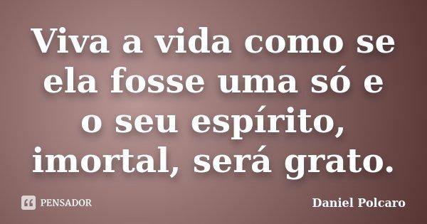 Viva a vida como se ela fosse uma só e o seu espírito, imortal, será grato.... Frase de Daniel Polcaro.