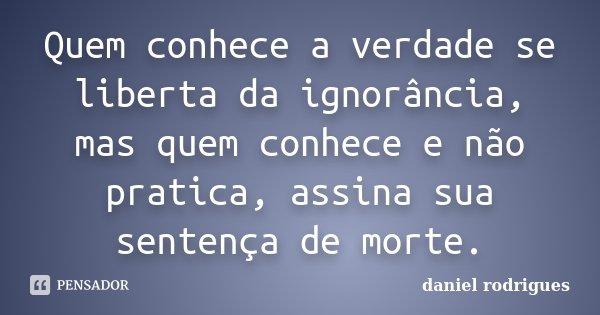 Quem conhece a verdade se liberta da ignorância, mas quem conhece e não pratica, assina sua sentença de morte.... Frase de Daniel rodrigues.