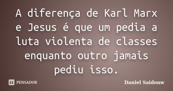A diferença de Karl Marx e Jesus é que um pedia a luta violenta de classes enquanto outro jamais pediu isso.... Frase de Daniel Saidonw.