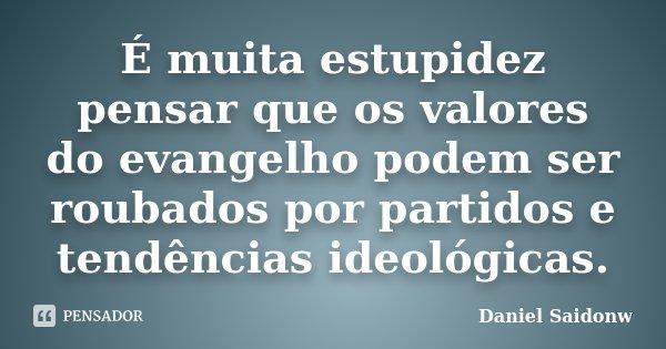 É muita estupidez pensar que os valores do evangelho podem ser roubados por partidos e tendências ideológicas.... Frase de Daniel Saidonw.