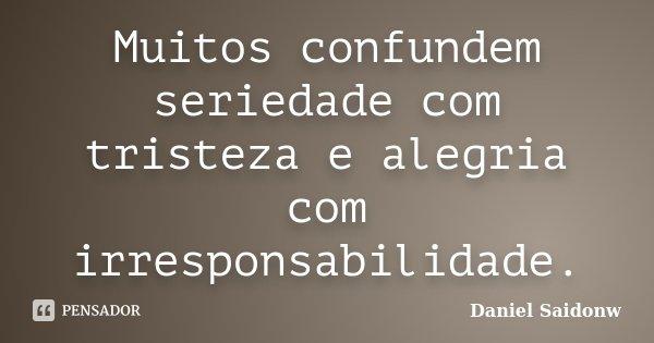 Muitos confundem seriedade com tristeza e alegria com irresponsabilidade.... Frase de Daniel Saidonw.