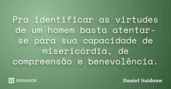 Pra identificar as virtudes de um homem basta atentar-se para sua capacidade de misericórdia, de compreensão e benevolência.... Frase de Daniel Saidonw.