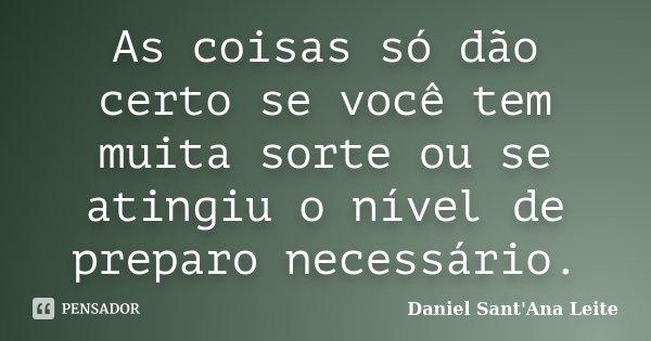 As coisas só dão certo se você tem muita sorte ou se atingiu o nível de preparo necessário.... Frase de Daniel Sant Ana Leite.