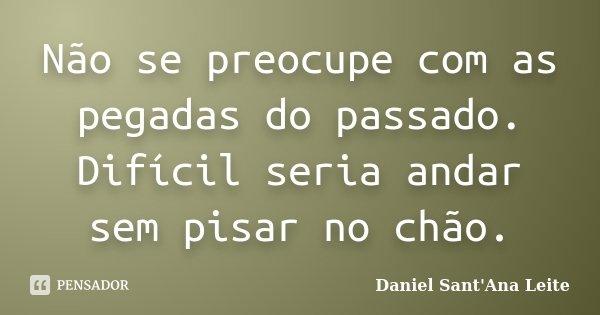 Não se preocupe com as pegadas do passado. Difícil seria andar sem pisar no chão.... Frase de Daniel Sant Ana Leite.