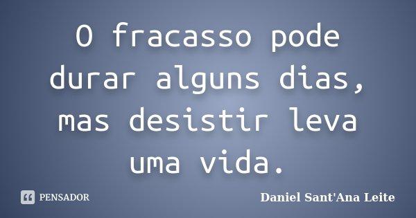 O fracasso pode durar alguns dias, mas desistir leva uma vida.... Frase de Daniel Sant Ana Leite.