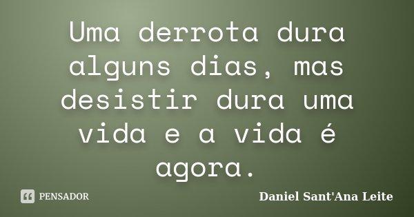Uma derrota dura alguns dias, mas desistir dura uma vida e a vida é agora.... Frase de Daniel Sant Ana Leite.