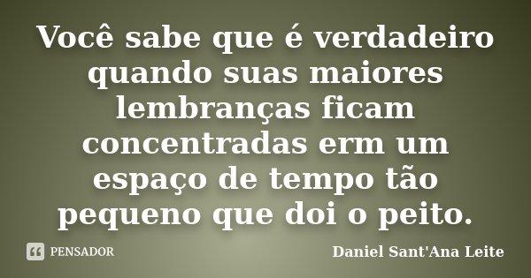 Você sabe que é verdadeiro quando suas maiores lembranças ficam concentradas erm um espaço de tempo tão pequeno que doi o peito.... Frase de Daniel Sant Ana Leite.