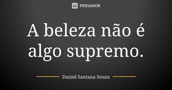 A beleza não é algo supremo.... Frase de Daniel Santana Souza.