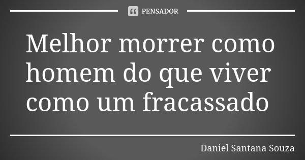 Melhor morrer como homem do que viver como um fracassado... Frase de Daniel Santana Souza.