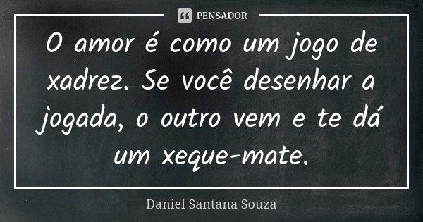 O amor é como um jogo de xadrez se você desenhar a jogada o outro vem e te dar um xeque-mate... Frase de Daniel Santana Souza.