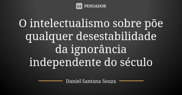 O intelectualismo sobre põe qualquer desestabilidade da ignorância independente do século... Frase de Daniel Santana Souza.
