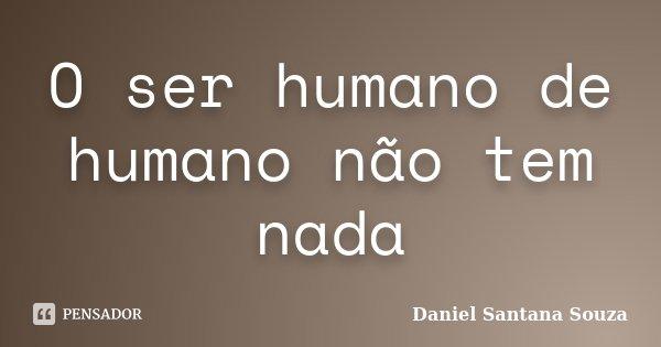 O ser humano de humano não tem nada... Frase de Daniel Santana Souza.