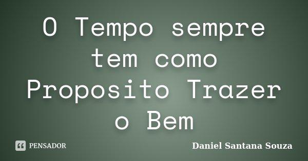 O Tempo sempre tem como Proposito Trazer o Bem... Frase de Daniel Santana Souza.