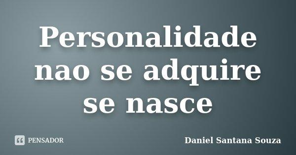 Personalidade nao se adquire se nasce... Frase de Daniel Santana Souza.
