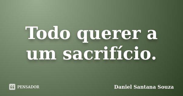 Todo querer a um sacrifício.... Frase de Daniel Santana Souza.