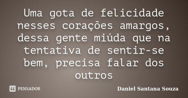 Uma gota de felicidade nesses corações amargos, dessa gente miúda que na tentativa de sentir-se bem, precisa falar dos outros... Frase de Daniel Santana Souza.