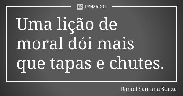 Uma lição de moral dói mais que tapas e chutes.... Frase de Daniel Santana Souza.