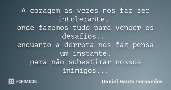 A coragem as vezes nos faz ser intolerante, onde fazemos tudo para vencer os desafios... enquanto a derrota nos faz pensa um instante, para não subestimar nosso... Frase de Daniel Santo Fernandes.