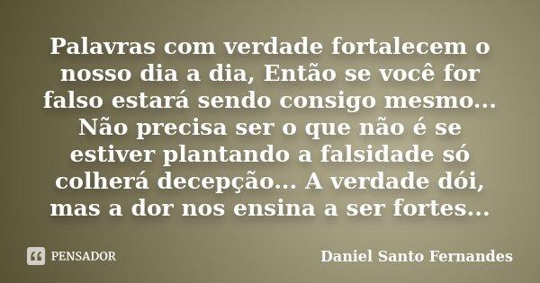 Palavras com verdade fortalecem o nosso dia a dia, Então se você for falso estará sendo consigo mesmo... Não precisa ser o que não é se estiver plantando a fals... Frase de Daniel Santo Fernandes.