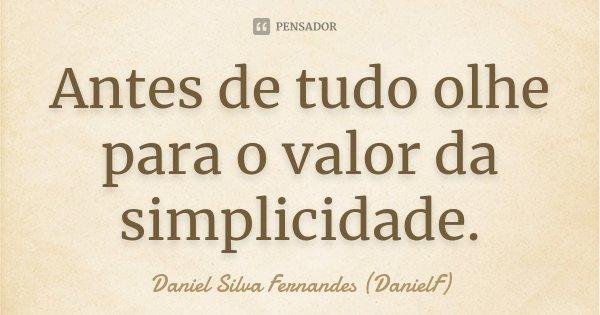 Antes de tudo olhe para o valor da simplicidade.... Frase de Daniel Silva Fernandes (DanielF).