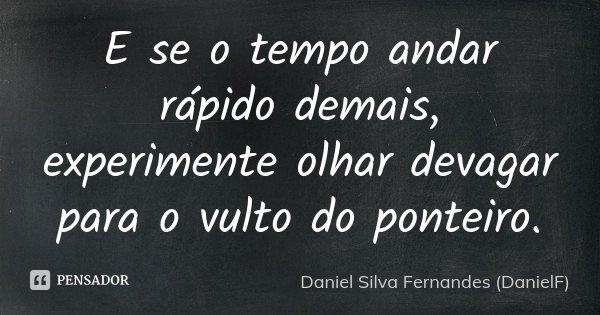 E se o tempo andar rápido demais, experimente olhar devagar para o vulto do ponteiro.... Frase de Daniel Silva Fernandes (DanielF).