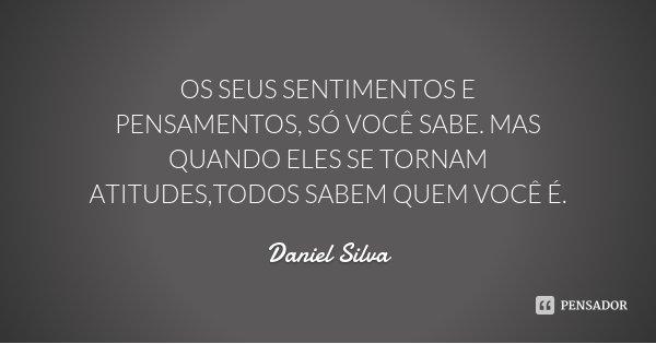 OS SEUS SENTIMENTOS E PENSAMENTOS, SÓ VOCÊ SABE. MAS QUANDO ELES SE TORNAM ATITUDES,TODOS SABEM QUEM VOCÊ É.... Frase de Daniel Silva.