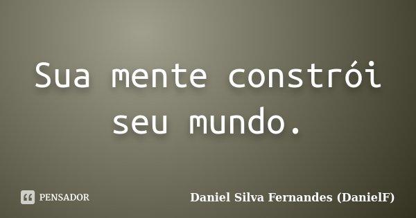 Sua mente constrói seu mundo.... Frase de Daniel Silva Fernandes (DanielF).